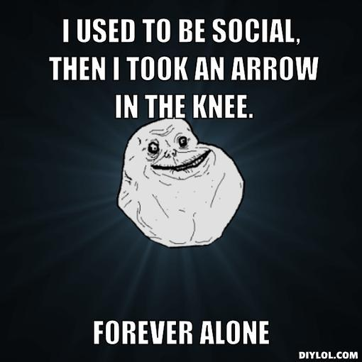 r-alone-meme-generator-i-used-to-be-social-then-i-took-an-arrow-in-the-knee-forever-alone-ce11d0.jpg
